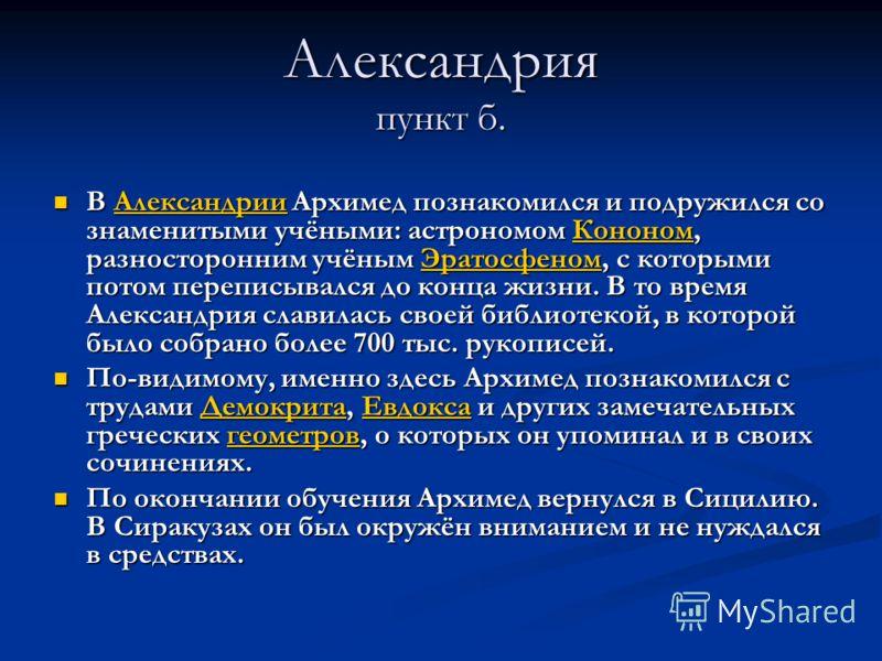 Александрия пункт б. В Александрии Архимед познакомился и подружился со знаменитыми учёными: астрономом Кононом, разносторонним учёным Эратосфеном, с которыми потом переписывался до конца жизни. В то время Александрия славилась своей библиотекой, в к