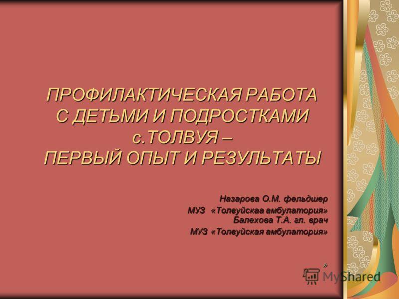 ПРОФИЛАКТИЧЕСКАЯ РАБОТА С ДЕТЬМИ И ПОДРОСТКАМИ с.ТОЛВУЯ – ПЕРВЫЙ ОПЫТ И РЕЗУЛЬТАТЫ Назарова О.М. фельдшер МУЗ «Толвуйскаа амбулатория» Балехова Т.А. гл. врач МУЗ «Толвуйскаа амбулатория» Балехова Т.А. гл. врач МУЗ «Толвуйская амбулатория» »