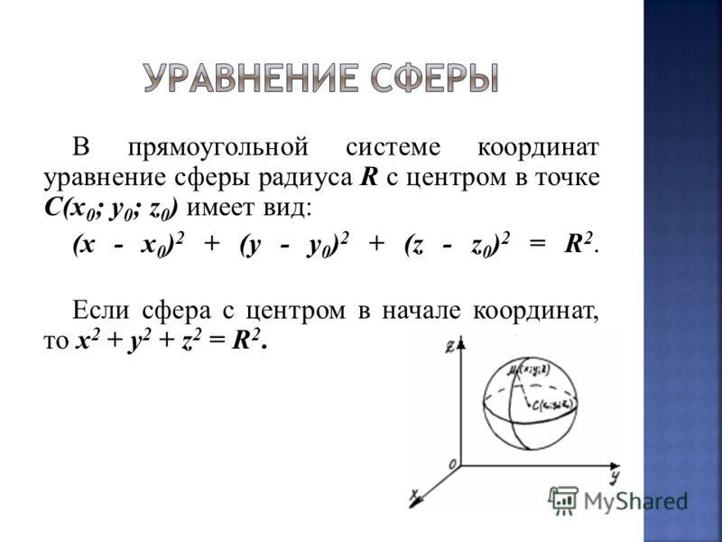 В прямоугольной системе координат уравнение сферы радиуса R с центром в точке С(x 0 ; y 0 ; z 0 ) имеет вид: (x - x 0 ) 2 + (y - y 0 ) 2 + (z - z 0 ) 2 = R 2. Если сфера с центром в начале координат, то x 2 + y 2 + z 2 = R 2.