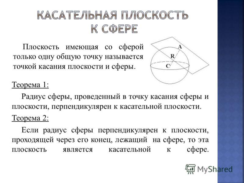 Теорема 1: Радиус сферы, проведенный в точку касания сферы и плоскости, перпендикулярен к касательной плоскости. Теорема 2: Если радиус сферы перпендикулярен к плоскости, проходящей через его конец, лежащий на сфере, то эта плоскость является касател