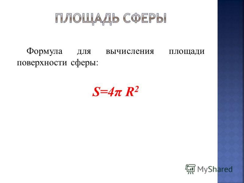 Формула для вычисления площади поверхности сферы: S=4π R 2