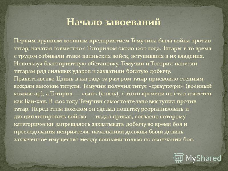 Первым крупным военным предприятием Темучина была война против татар, начатая совместно с Тогорилом около 1200 года. Татары в то время с трудом отбивали атаки цзиньских войск, вступивших в их владения. Используя благоприятную обстановку, Темучин и То