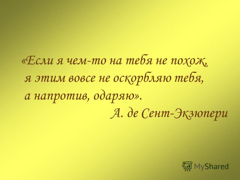 «Если я чем-то на тебя не похож, я этим вовсе не оскорбляю тебя, а напротив, одаряю». А. де Сент-Экзюпери