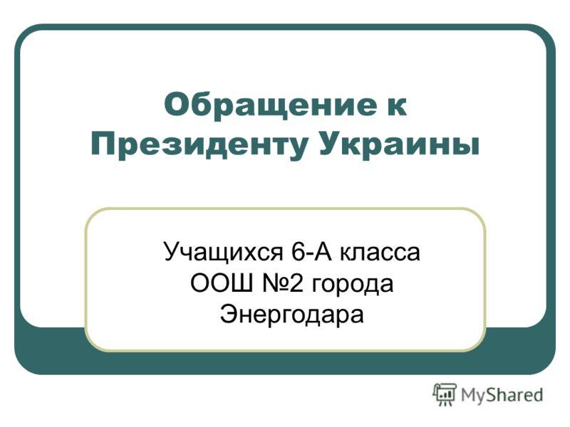 Обращение к Президенту Украины Учащихся 6-А класса ООШ 2 города Энергодара