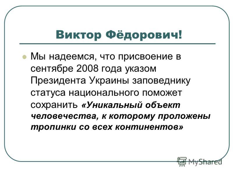 Виктор Фёдорович! Мы надеемся, что присвоение в сентябре 2008 года указом Президента Украины заповеднику статуса национального поможет сохранить «Уникальный объект человечества, к которому проложены тропинки со всех континентов»