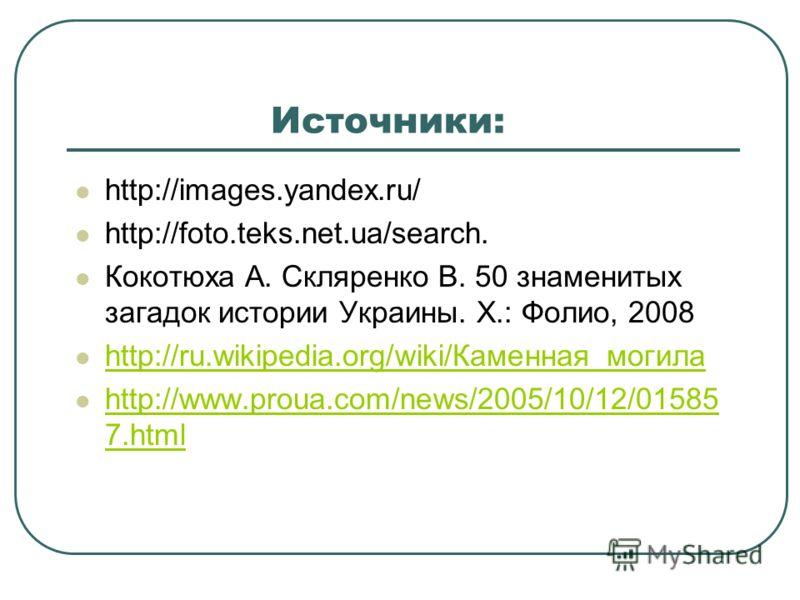 Источники: http://images.yandex.ru/ http://foto.teks.net.ua/search. Кокотюха А. Скляренко В. 50 знаменитых загадок истории Украины. Х.: Фолио, 2008 http://ru.wikipedia.org/wiki/Каменная_могила http://www.proua.com/news/2005/10/12/01585 7.html http://