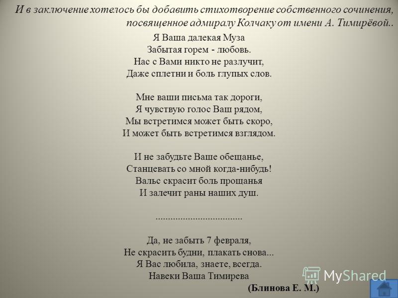 Я Ваша далекая Муза Забытая горем - любовь. Нас с Вами никто не разлучит, Даже сплетни и боль глупых слов. Мне ваши письма так дороги, Я чувствую голос Ваш рядом, Мы встретимся может быть скоро, И может быть встретимся взглядом. И не забудьте Ваше об