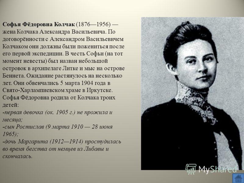 Софья Фёдоровна Колчак (18761956) жена Колчака Александра Васильевича. По договорённости с Александром Васильевичем Колчаком они должны были пожениться после его первой экспедиции. В честь Софьи (на тот момент невесты) был назван небольшой островок в