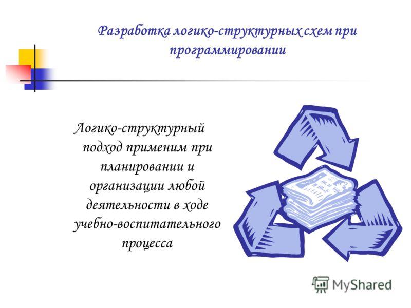 Разработка логико-структурных схем при программировании Логико-структурный подход применим при планировании и организации любой деятельности в ходе учебно-воспитательного процесса