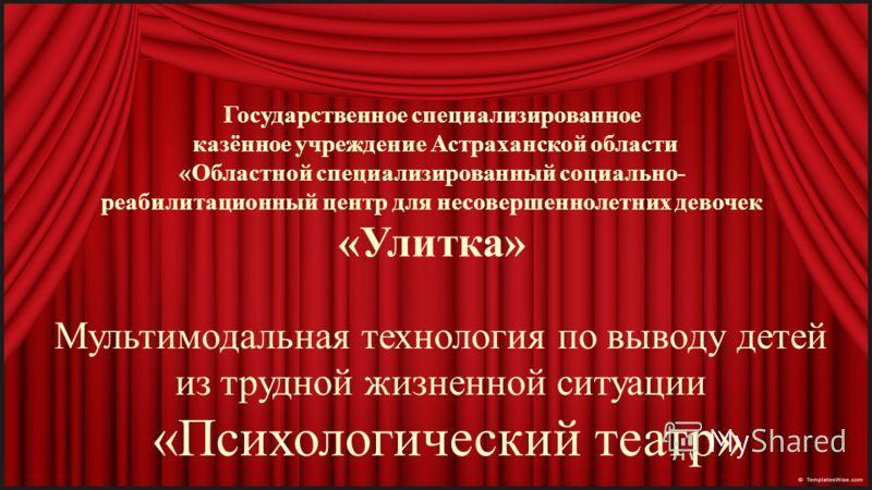 Государственное специализированное казённое учреждение Астраханской области «Областной специализированный социально- реабилитационный центр для несовершеннолетних девочек «Улитка» Мультимодальная технология по выводу детей из трудной жизненной ситуац