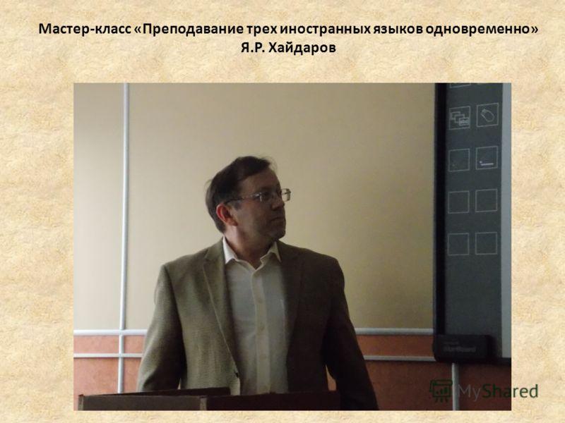 Мастер-класс «Преподавание трех иностранных языков одновременно» Я.Р. Хайдаров