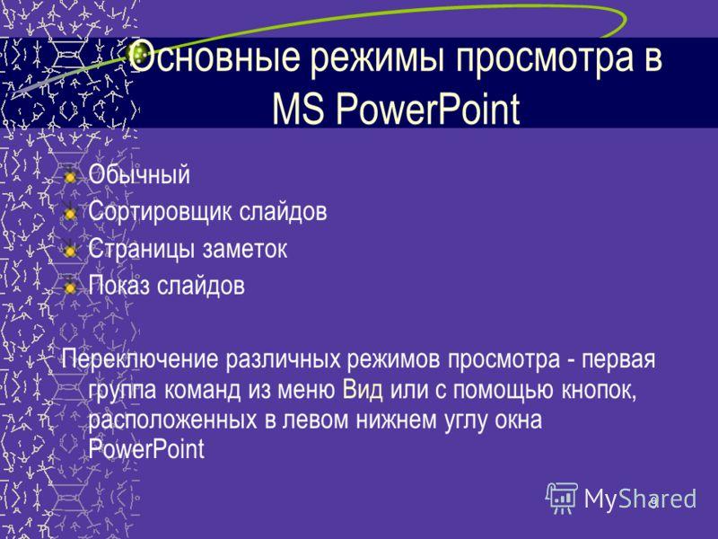 9 Основные режимы просмотра в MS PowerPoint Обычный Сортировщик слайдов Страницы заметок Показ слайдов Переключение различных режимов просмотра - первая группа команд из меню Вид или с помощью кнопок, расположенных в левом нижнем углу окна PowerPoint