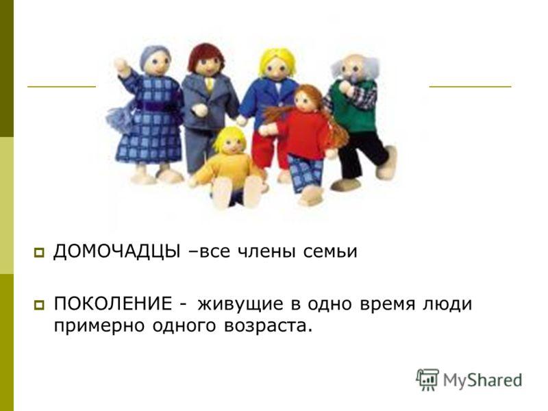 ДОМОЧАДЦЫ –все члены семьи ПОКОЛЕНИЕ - живущие в одно время люди примерно одного возраста.