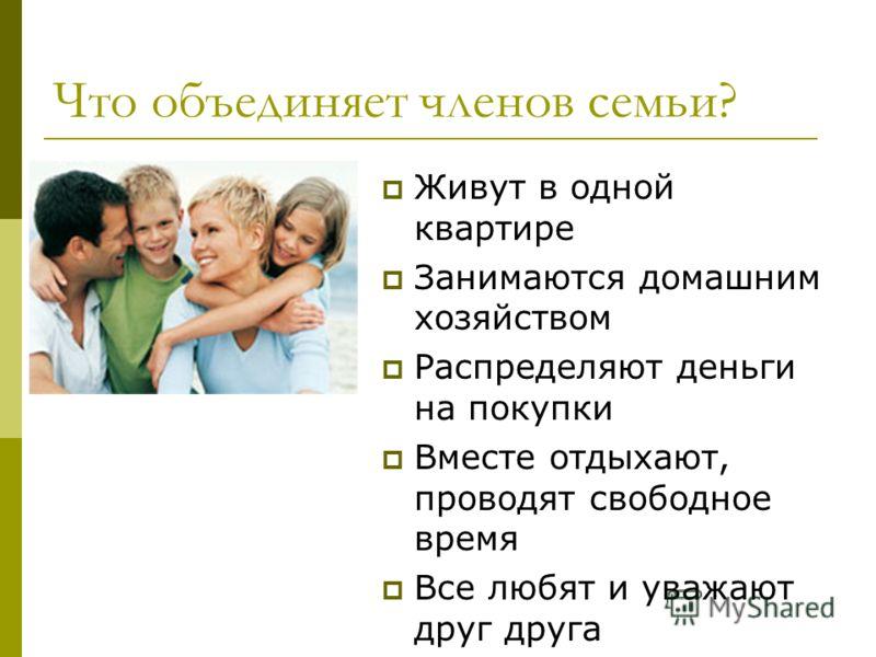 Что объединяет членов семьи? Живут в одной квартире Занимаются домашним хозяйством Распределяют деньги на покупки Вместе отдыхают, проводят свободное время Все любят и уважают друг друга
