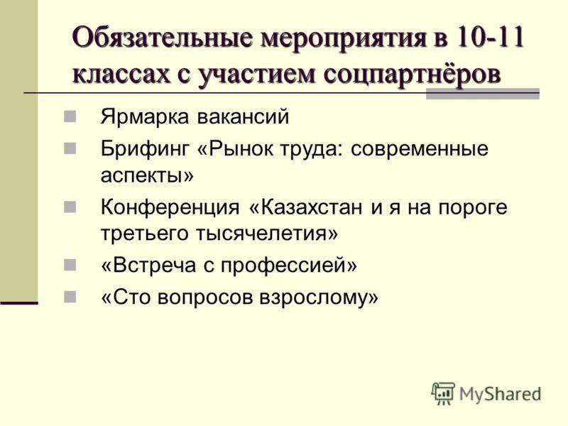 Обязательные мероприятия в 10-11 классах с участием соцпартнёров Ярмарка вакансий Ярмарка вакансий Брифинг «Рынок труда: современные аспекты» Брифинг «Рынок труда: современные аспекты» Конференция «Казахстан и я на пороге третьего тысячелетия» Конфер