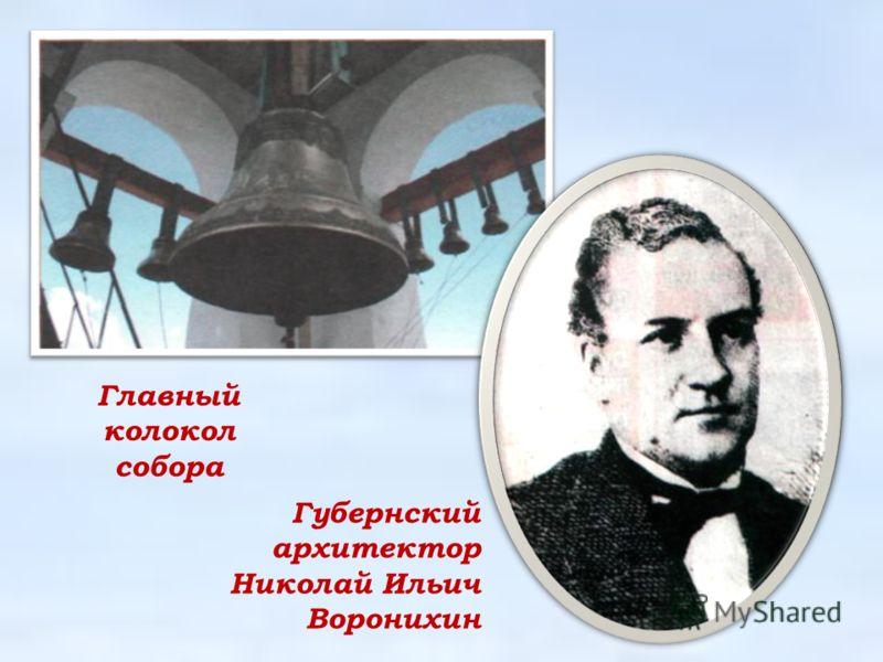 Главный колокол собора Губернский архитектор Николай Ильич Воронихин