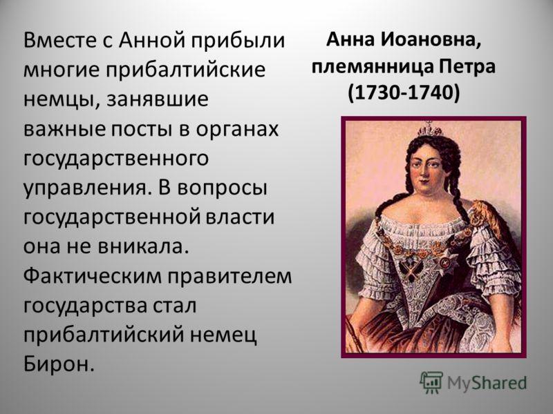 Анна Иоановна, племянница Петра (1730-1740) Вместе с Анной прибыли многие прибалтийские немцы, занявшие важные посты в органах государственного управления. В вопросы государственной власти она не вникала. Фактическим правителем государства стал приба