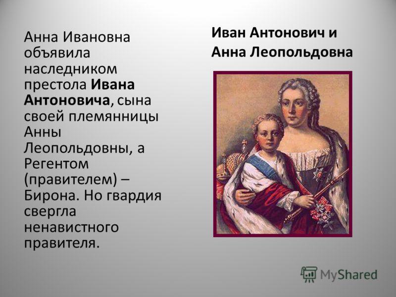 Иван Антонович и Анна Леопольдовна Анна Ивановна объявила наследником престола Ивана Антоновича, сына своей племянницы Анны Леопольдовны, а Регентом (правителем) – Бирона. Но гвардия свергла ненавистного правителя.