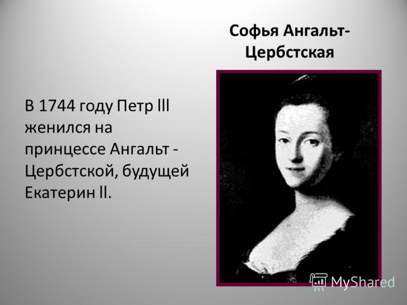 Софья Ангальт- Цербстская В 1744 году Петр lll женился на принцессе Ангальт - Цербстской, будущей Екатерин ll.