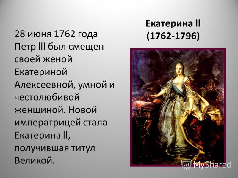 Екатерина ll (1762-1796) 28 июня 1762 года Петр lll был смещен своей женой Екатериной Алексеевной, умной и честолюбивой женщиной. Новой императрицей стала Екатерина ll, получившая титул Великой.