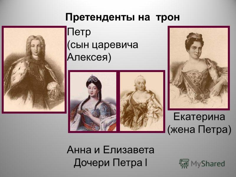 Претенденты на трон Петр (сын царевича Алексея) Екатерина (жена Петра) Анна и Елизавета Дочери Петра l