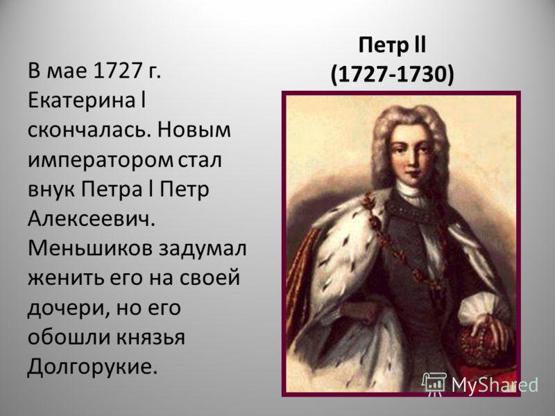 Петр ll (1727-1730) В мае 1727 г. Екатерина l скончалась. Новым императором стал внук Петра l Петр Алексеевич. Меньшиков задумал женить его на своей дочери, но его обошли князья Долгорукие.