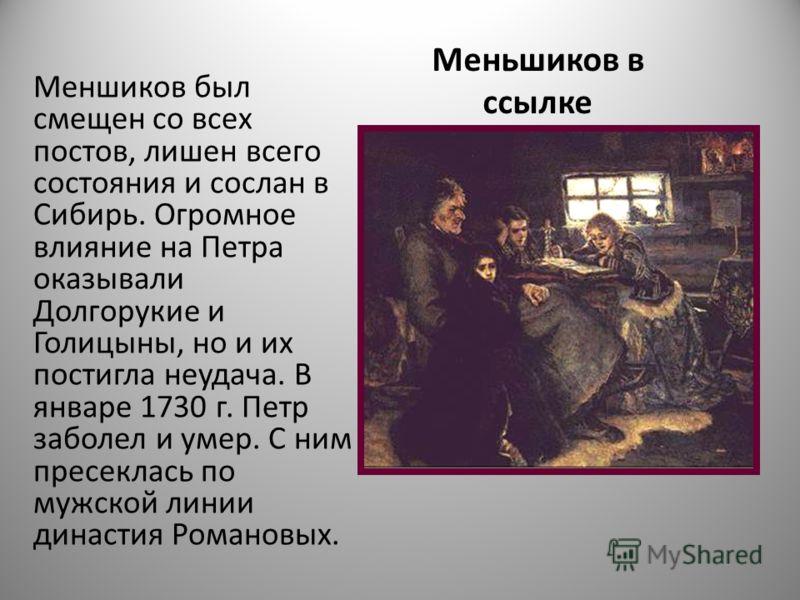 Меньшиков в ссылке Меншиков был смещен со всех постов, лишен всего состояния и сослан в Сибирь. Огромное влияние на Петра оказывали Долгорукие и Голицыны, но и их постигла неудача. В январе 1730 г. Петр заболел и умер. С ним пресеклась по мужской лин