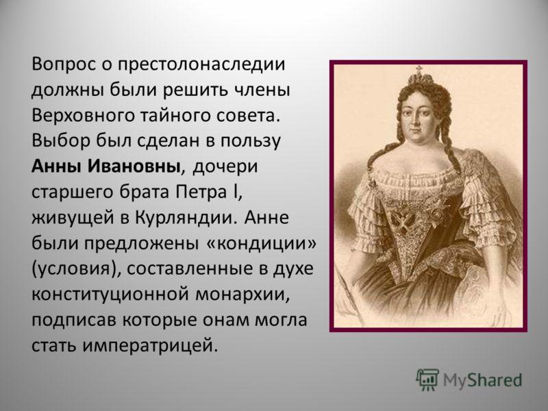 Вопрос о престолонаследии должны были решить члены Верховного тайного совета. Выбор был сделан в пользу Анны Ивановны, дочери старшего брата Петра l, живущей в Курляндии. Анне были предложены «кондиции» (условия), составленные в духе конституционной