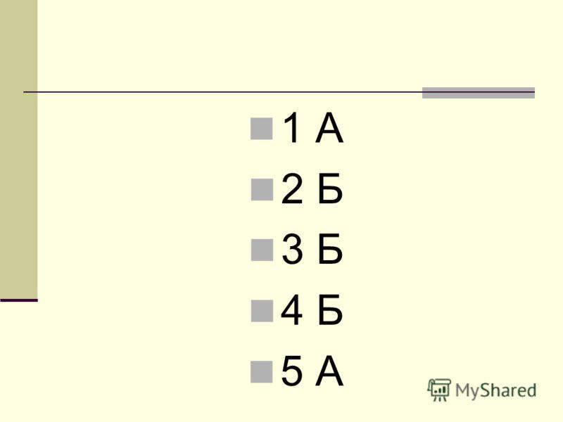 1 А 2 Б 3 Б 4 Б 5 А