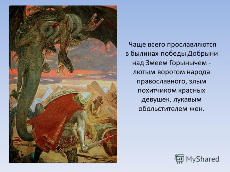 Чаще всего прославляются в былинах победы Добрыни над Змеем Горынычем - лютым ворогом народа православного, злым похитчиком красных девушек, лукавым обольстителем жен.