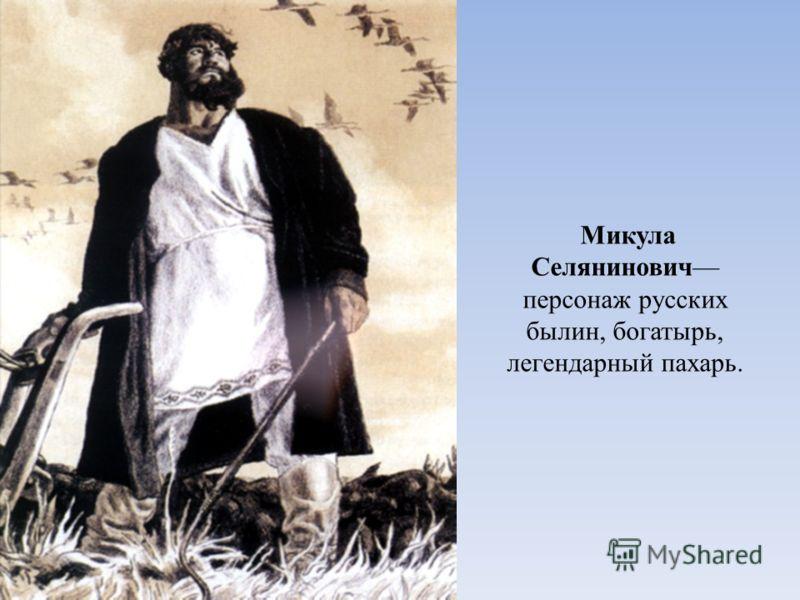 Микула Селянинович персонаж русских былин, богатырь, легендарный пахарь.