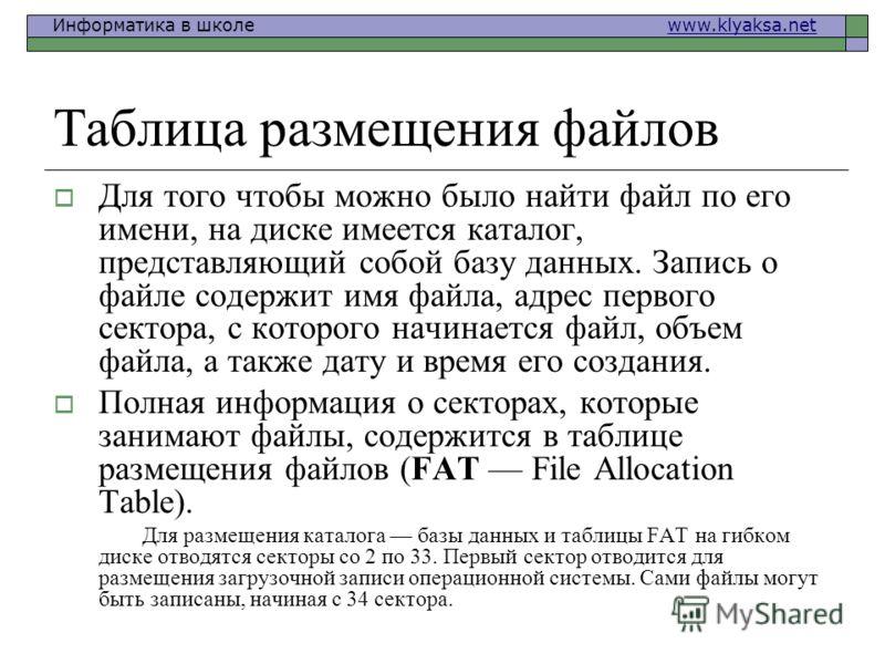Информатика в школе www.klyaksa.netwww.klyaksa.net Таблица размещения файлов Для того чтобы можно было найти файл по его имени, на диске имеется каталог, представляющий собой базу данных. Запись о файле содержит имя файла, адрес первого сектора, с ко