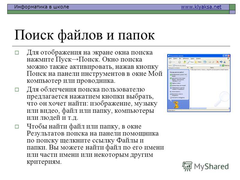 Информатика в школе www.klyaksa.netwww.klyaksa.net Поиск файлов и папок Для отображения на экране окна поиска нажмите ПускПоиск. Окно поиска можно также активировать, нажав кнопку Поиск на панели инструментов в окне Мой компьютер или проводника. Для
