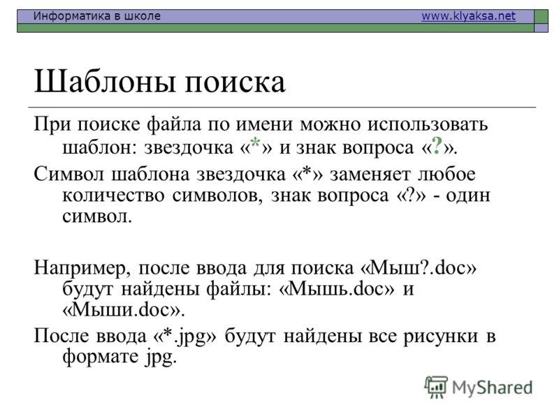 Информатика в школе www.klyaksa.netwww.klyaksa.net Шаблоны поиска При поиске файла по имени можно использовать шаблон: звездочка « * » и знак вопроса « ? ». Символ шаблона звездочка «*» заменяет любое количество символов, знак вопроса «?» - один симв