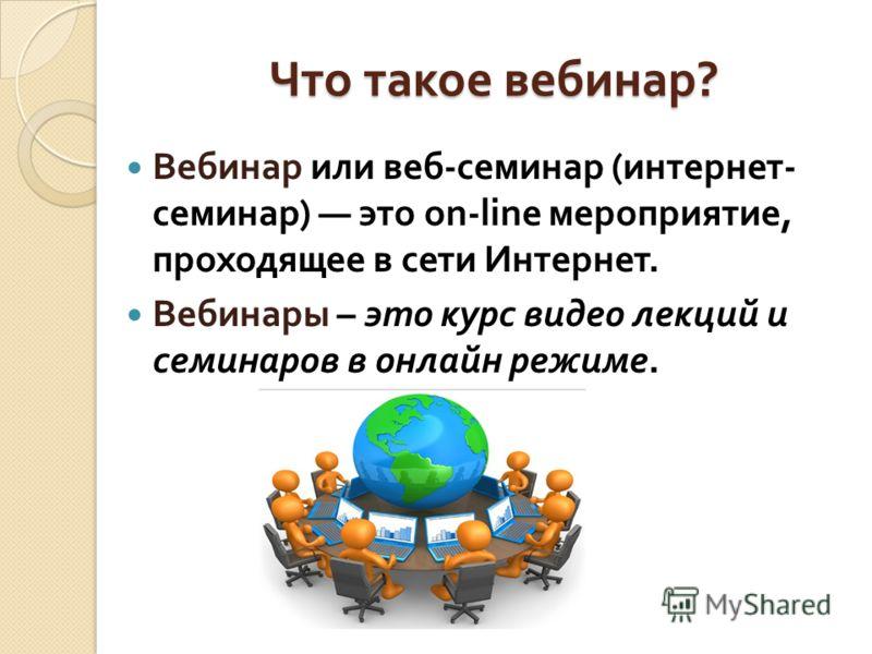 Что такое вебинар ? Вебинар или веб - семинар ( интернет - семинар ) это on-line мероприятие, проходящее в сети Интернет. Вебинары – это курс видео лекций и семинаров в онлайн режиме.