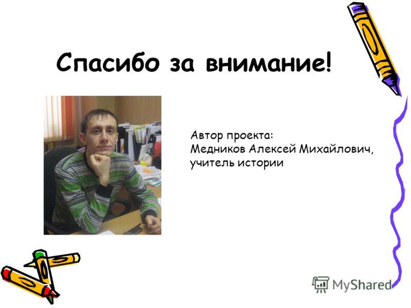Спасибо за внимание! Автор проекта: Медников Алексей Михайлович, учитель истории