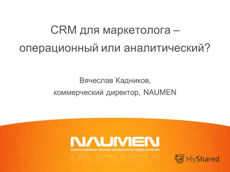 CRM для маркетолога – операционный или аналитический? Вячеслав Кадников, коммерческий директор, NAUMEN