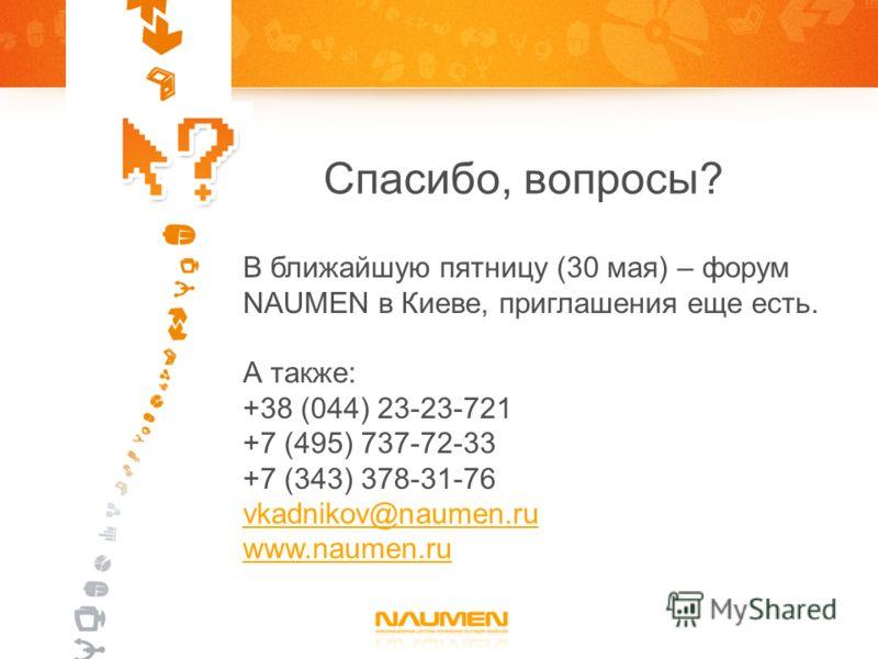 Спасибо, вопросы? В ближайшую пятницу (30 мая) – форум NAUMEN в Киеве, приглашения еще есть. А также: +38 (044) 23-23-721 +7 (495) 737-72-33 +7 (343) 378-31-76 vkadnikov@naumen.ru www.naumen.ru