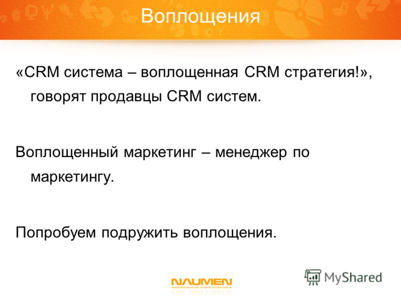 Воплощения «CRM система – воплощенная CRM стратегия!», говорят продавцы CRM систем. Воплощенный маркетинг – менеджер по маркетингу. Попробуем подружить воплощения.