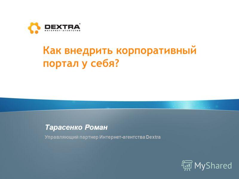 Как внедрить корпоративный портал у себя? Тарасенко Роман Управляющий партнер Интернет-агентства Dextra