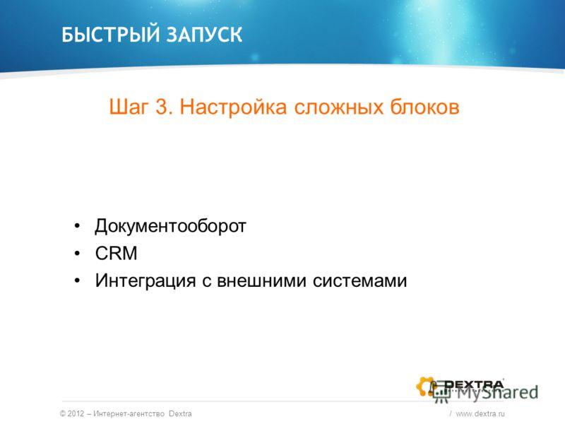 БЫСТРЫЙ ЗАПУСК © 2012 – Интернет-агентство Dextra / www.dextra.ru Документооборот CRM Интеграция с внешними системами Шаг 3. Настройка сложных блоков