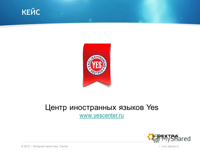 КЕЙС © 2012 – Интернет-агентство Dextra / www.dextra.ru Центр иностранных языков Yes www.yescenter.ru www.yescenter.ru