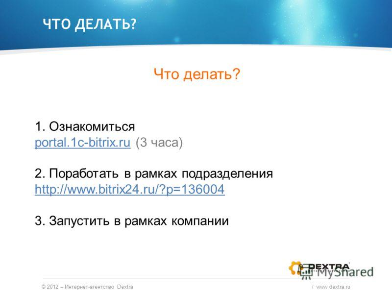 ЧТО ДЕЛАТЬ? © 2012 – Интернет-агентство Dextra / www.dextra.ru 1. Ознакомиться portal.1c-bitrix.ru (3 часа) 2. Поработать в рамках подразделения http://www.bitrix24.ru/?p=136004 3. Запустить в рамках компании Что делать?