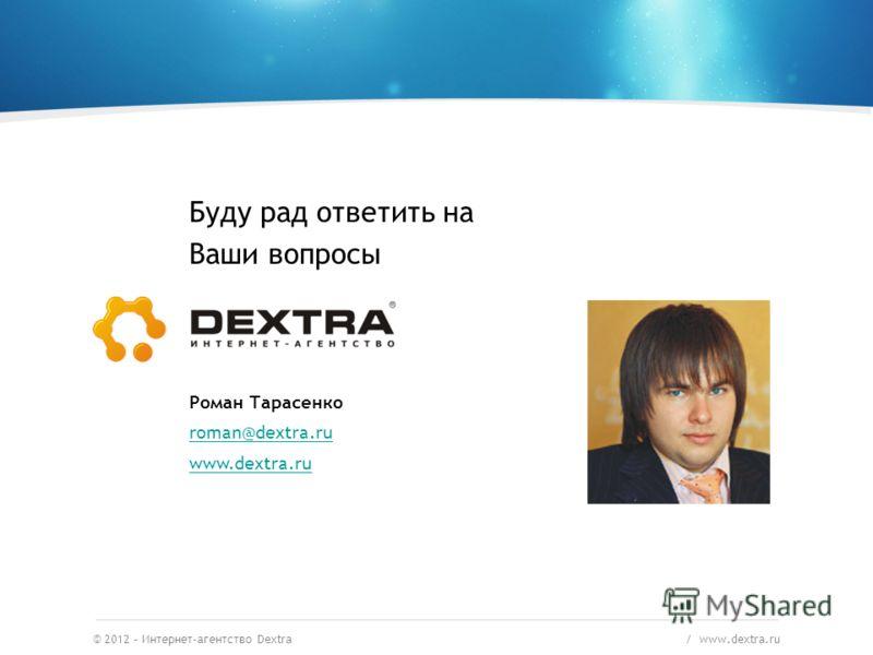 © 2012 – Интернет-агентство Dextra / www.dextra.ru Буду рад ответить на Ваши вопросы Роман Тарасенко roman@dextra.ru www.dextra.ru