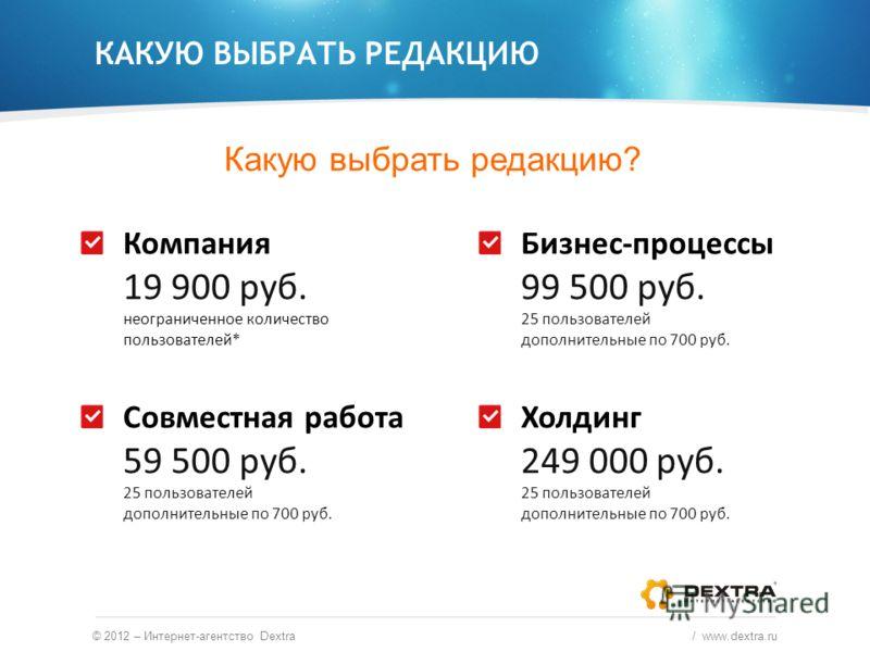 Какую выбрать редакцию? © 2012 – Интернет-агентство Dextra / www.dextra.ru Компания 19 900 руб. неограниченное количество пользователей* Совместная работа 59 500 руб. 25 пользователей дополнительные по 700 руб. Бизнес-процессы 99 500 руб. 25 пользова