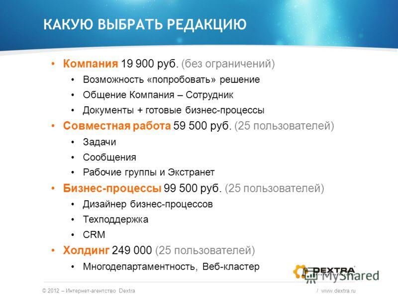 © 2012 – Интернет-агентство Dextra / www.dextra.ru Компания 19 900 руб. (без ограничений) Возможность «попробовать» решение Общение Компания – Сотрудник Документы + готовые бизнес-процессы Совместная работа 59 500 руб. (25 пользователей) Задачи Сообщ