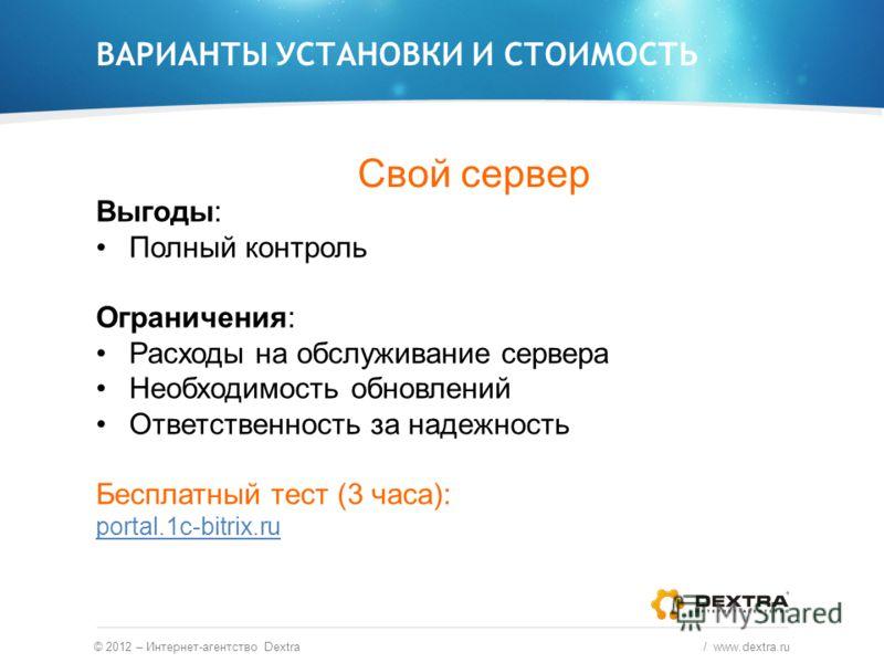 © 2012 – Интернет-агентство Dextra / www.dextra.ru ВАРИАНТЫ УСТАНОВКИ И СТОИМОСТЬ Свой сервер Выгоды: Полный контроль Ограничения: Расходы на обслуживание сервера Необходимость обновлений Ответственность за надежность Бесплатный тест (3 часа): portal