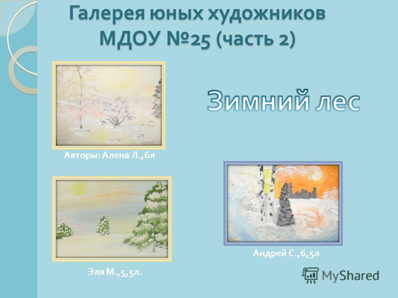 Авторы : Алена Л.,6 л Андрей С.,6,5 л Эля М.,5,5 л. Галерея юных художников МДОУ 25 ( часть 2)