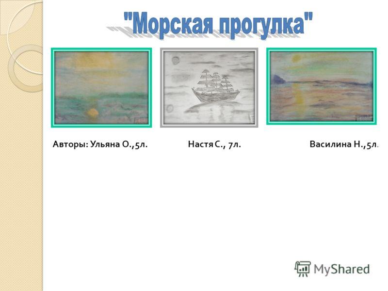 Авторы : Ульяна О.,5 л. Настя С., 7 л. Василина Н.,5 л.