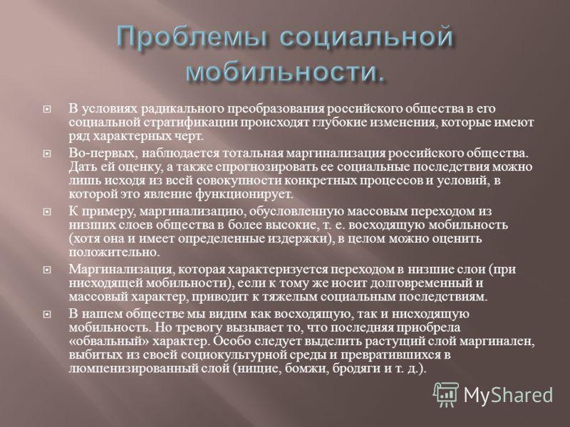 В условиях радикального преобразования российского общества в его социальной стратификации происходят глубокие изменения, которые имеют ряд характерных черт. Во - первых, наблюдается тотальная маргинализация российского общества. Дать ей оценку, а та
